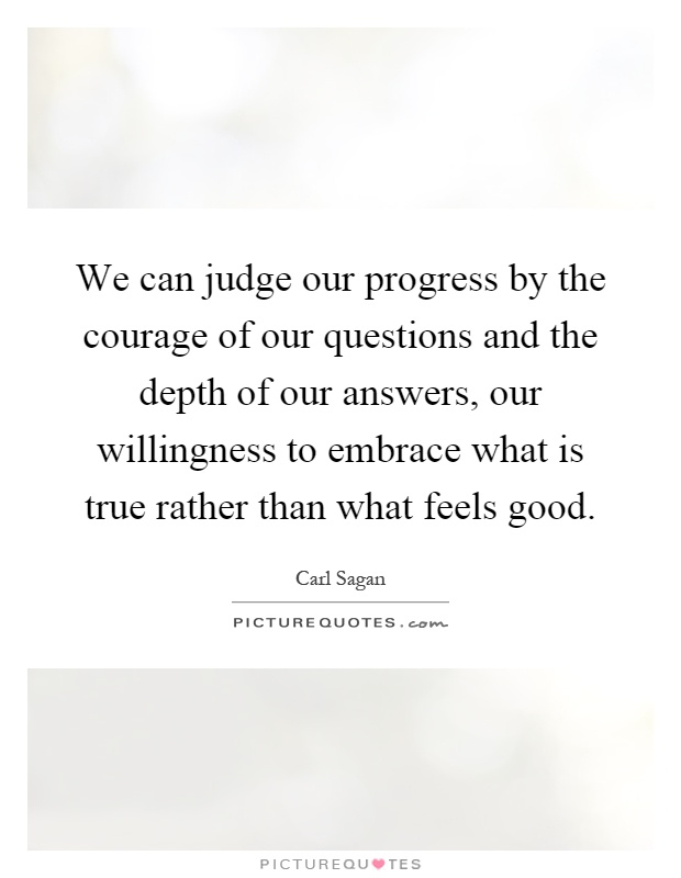 We can judge our progress by the courage of our questions and the depth of our answers, our willingness to embrace what is true rather than what feels good Picture Quote #1