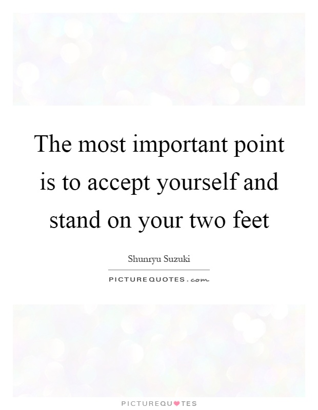 The most important point is to accept yourself and stand on your two feet Picture Quote #1