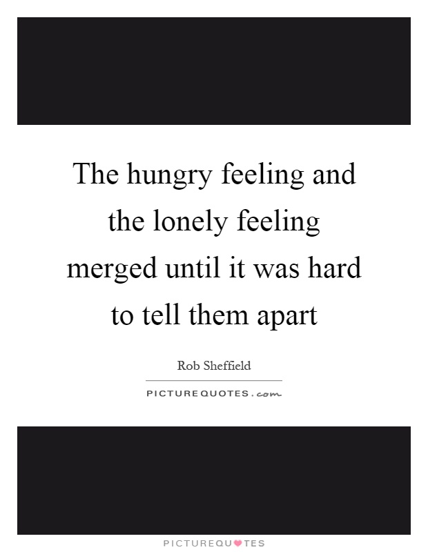 The hungry feeling and the lonely feeling merged until it was hard to tell them apart Picture Quote #1