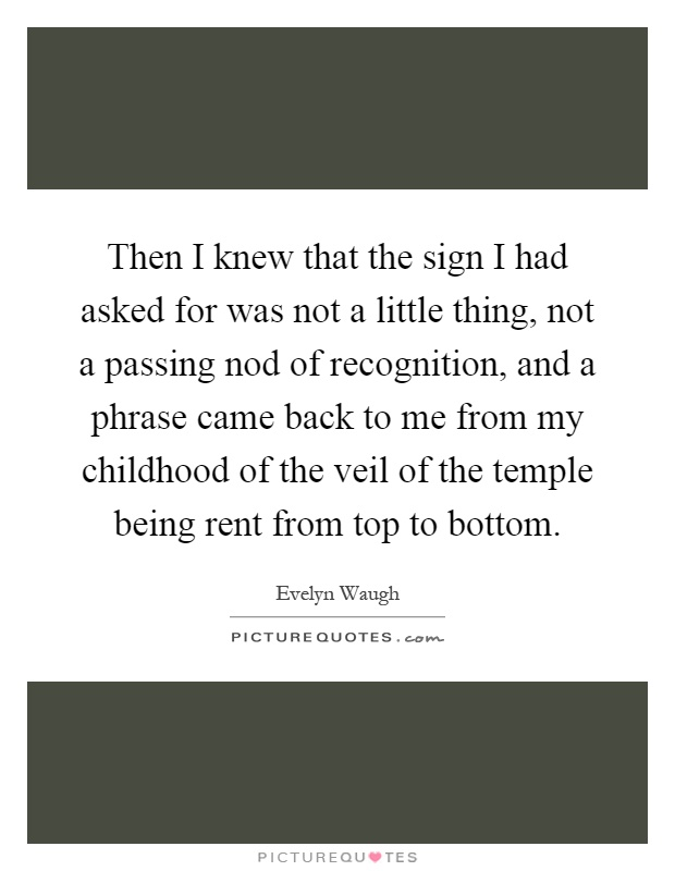 Then I knew that the sign I had asked for was not a little thing, not a passing nod of recognition, and a phrase came back to me from my childhood of the veil of the temple being rent from top to bottom Picture Quote #1