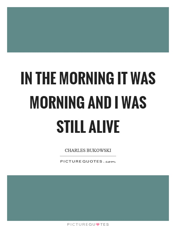 In the morning it was morning and I was still alive Picture Quote #1