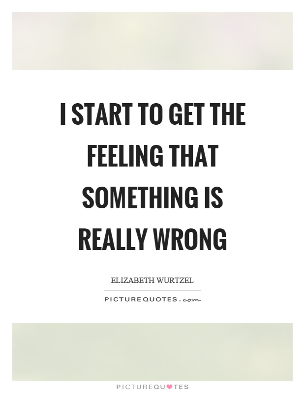 I start to get the feeling that something is really wrong Picture Quote #1