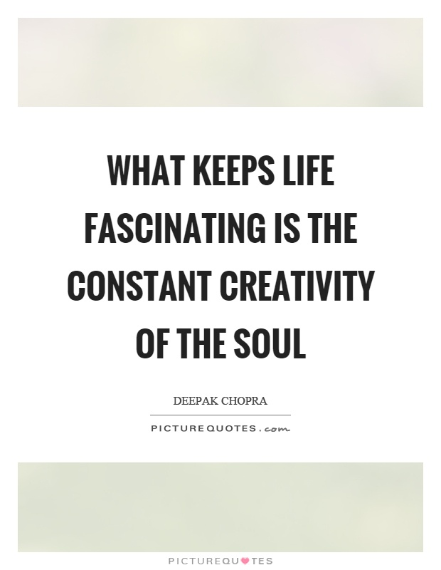 What keeps life fascinating is the constant creativity of the soul Picture Quote #1