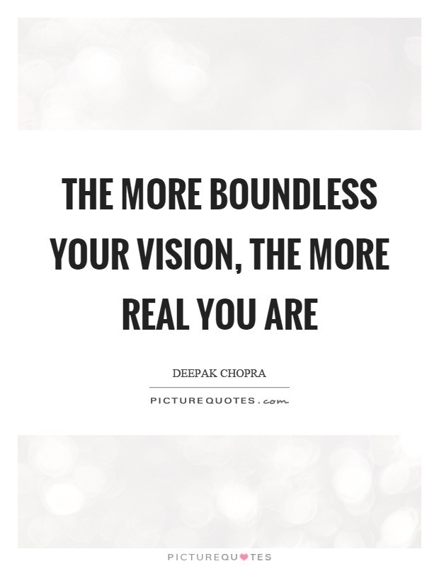 The more boundless your vision, the more real you are Picture Quote #1