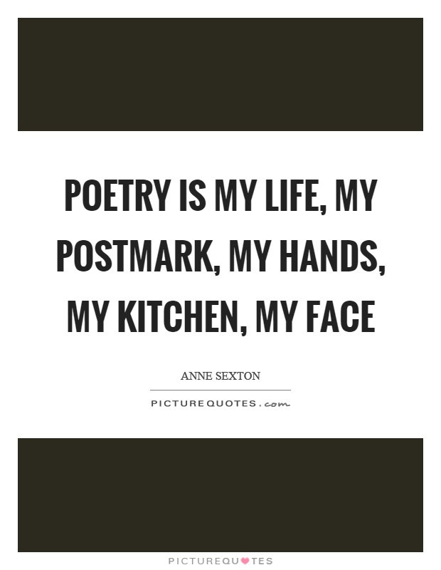 Poetry is my life, my postmark, my hands, my kitchen, my face Picture Quote #1