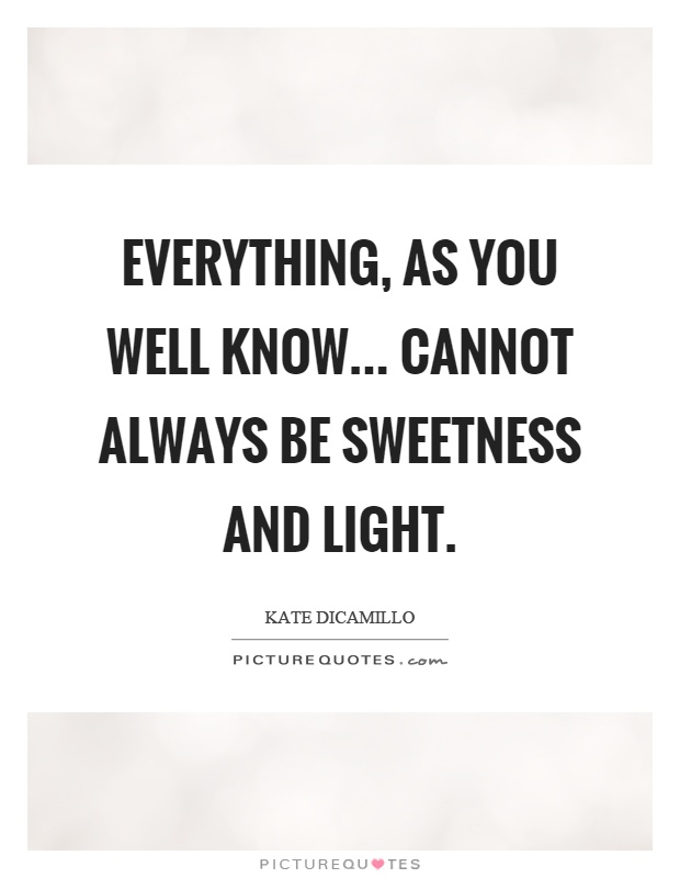 Everything, as you well know... cannot always be sweetness and light Picture Quote #1