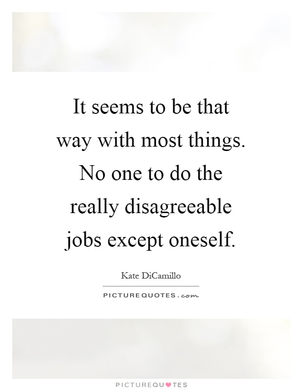 It seems to be that way with most things. No one to do the really disagreeable jobs except oneself Picture Quote #1