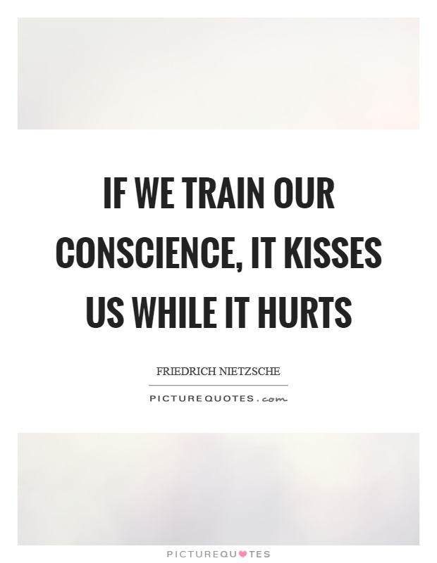 If we train our conscience, it kisses us while it hurts Picture Quote #1