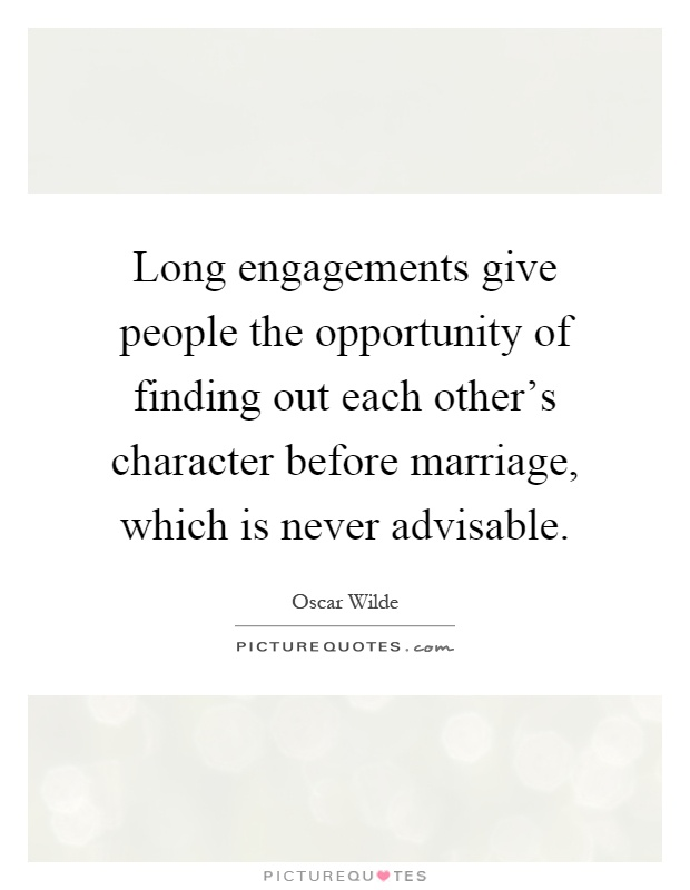 Long engagements give people the opportunity of finding out each other's character before marriage, which is never advisable Picture Quote #1