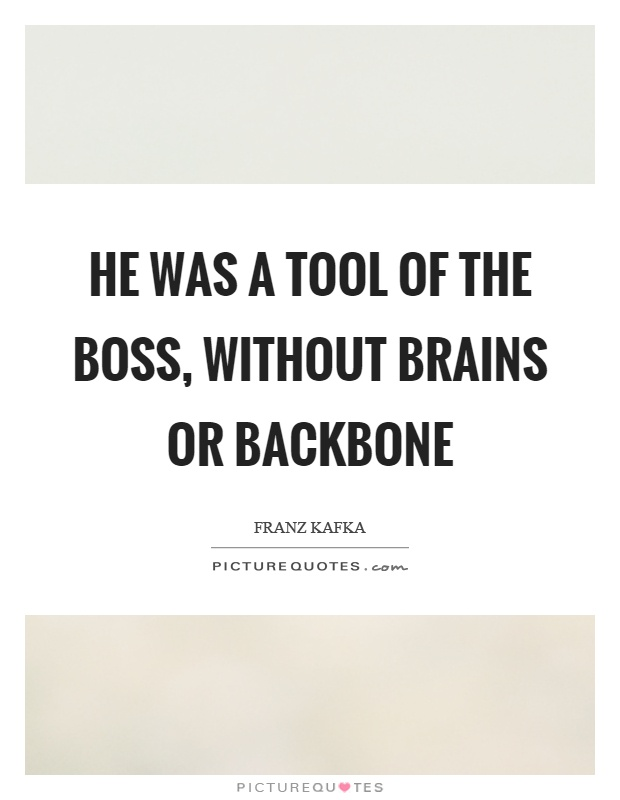He was a tool of the boss, without brains or backbone Picture Quote #1