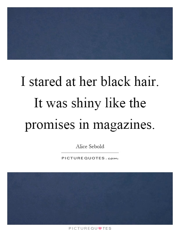 I stared at her black hair. It was shiny like the promises in magazines Picture Quote #1