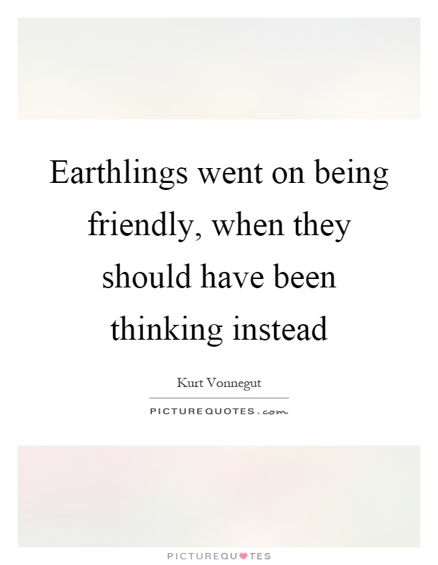 Earthlings went on being friendly, when they should have been thinking instead Picture Quote #1