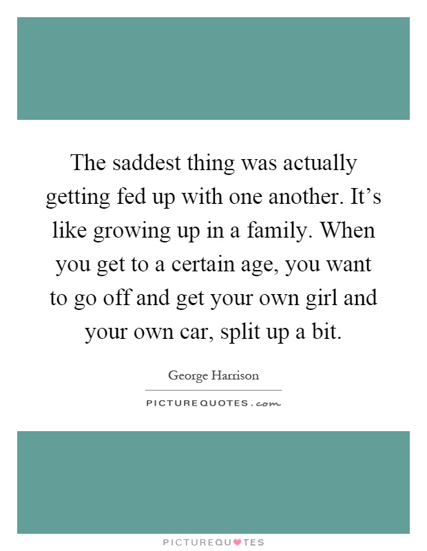 The saddest thing was actually getting fed up with one another. It's like growing up in a family. When you get to a certain age, you want to go off and get your own girl and your own car, split up a bit Picture Quote #1