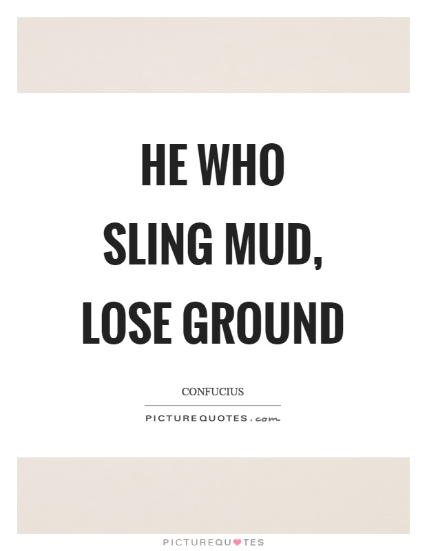He who sling mud, lose ground Picture Quote #1