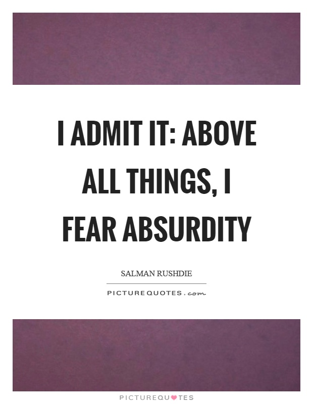 I admit it: above all things, I fear absurdity Picture Quote #1