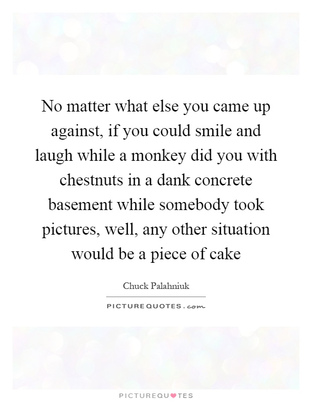 No matter what else you came up against, if you could smile and laugh while a monkey did you with chestnuts in a dank concrete basement while somebody took pictures, well, any other situation would be a piece of cake Picture Quote #1