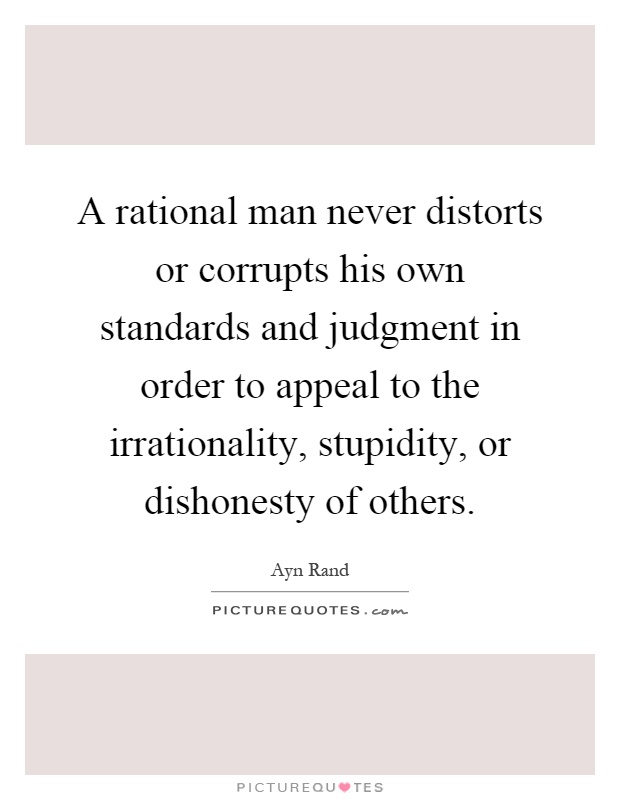 A rational man never distorts or corrupts his own standards and judgment in order to appeal to the irrationality, stupidity, or dishonesty of others Picture Quote #1