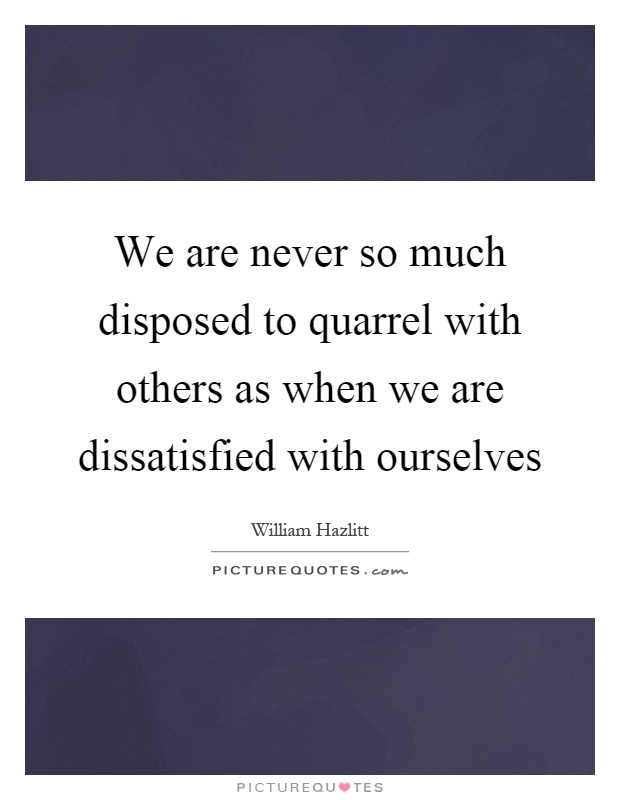 We are never so much disposed to quarrel with others as when we are dissatisfied with ourselves Picture Quote #1