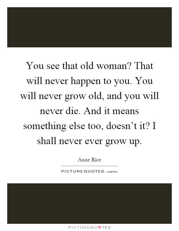 You see that old woman? That will never happen to you. You will never grow old, and you will never die. And it means something else too, doesn't it? I shall never ever grow up Picture Quote #1