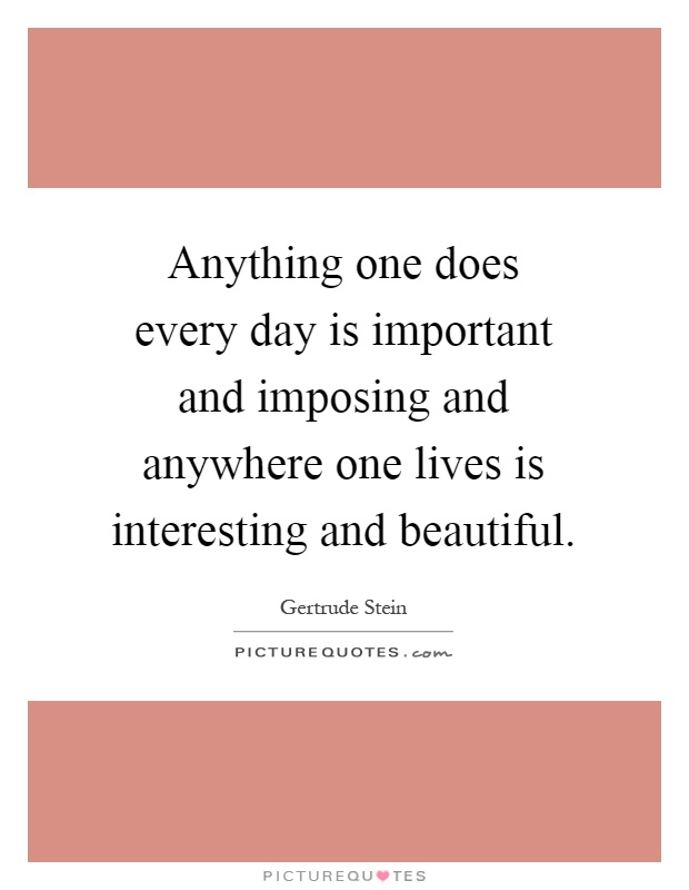Anything one does every day is important and imposing and anywhere one lives is interesting and beautiful Picture Quote #1