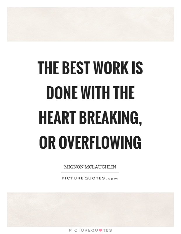 The best work is done with the heart breaking, or overflowing Picture Quote #1