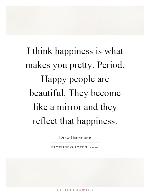 I think happiness is what makes you pretty. Period. Happy people are beautiful. They become like a mirror and they reflect that happiness Picture Quote #1