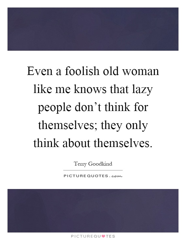 Even a foolish old woman like me knows that lazy people don't think for themselves; they only think about themselves Picture Quote #1