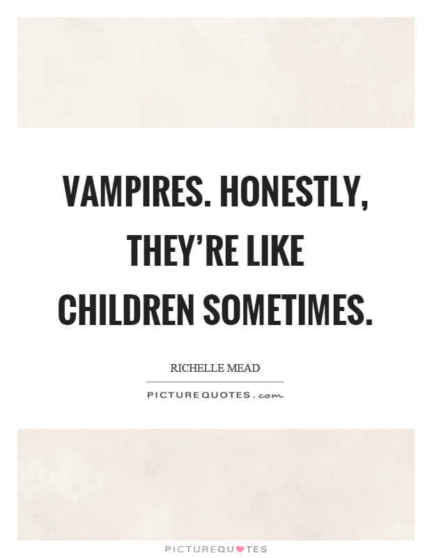 Vampires. Honestly, they're like children sometimes Picture Quote #1