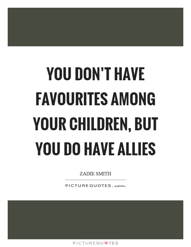 You don't have favourites among your children, but you do have allies Picture Quote #1