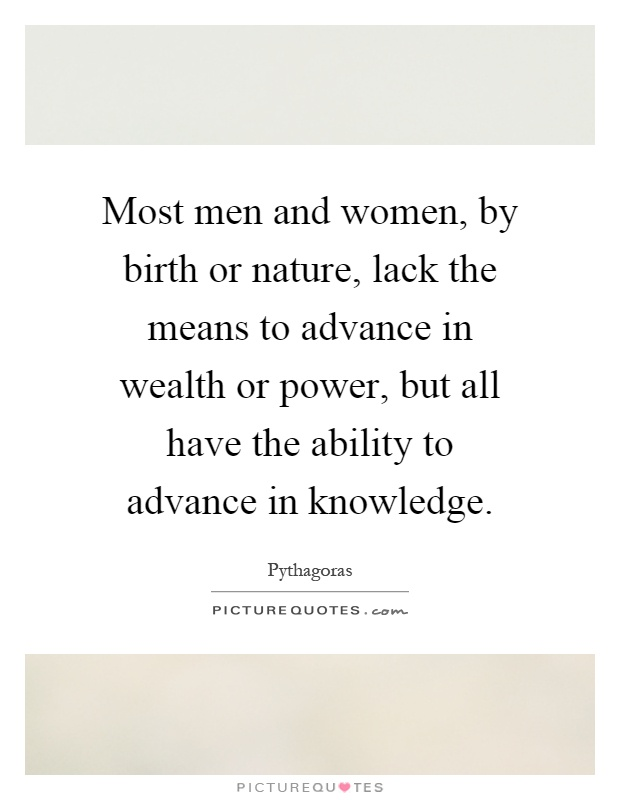 Most men and women, by birth or nature, lack the means to advance in wealth or power, but all have the ability to advance in knowledge Picture Quote #1