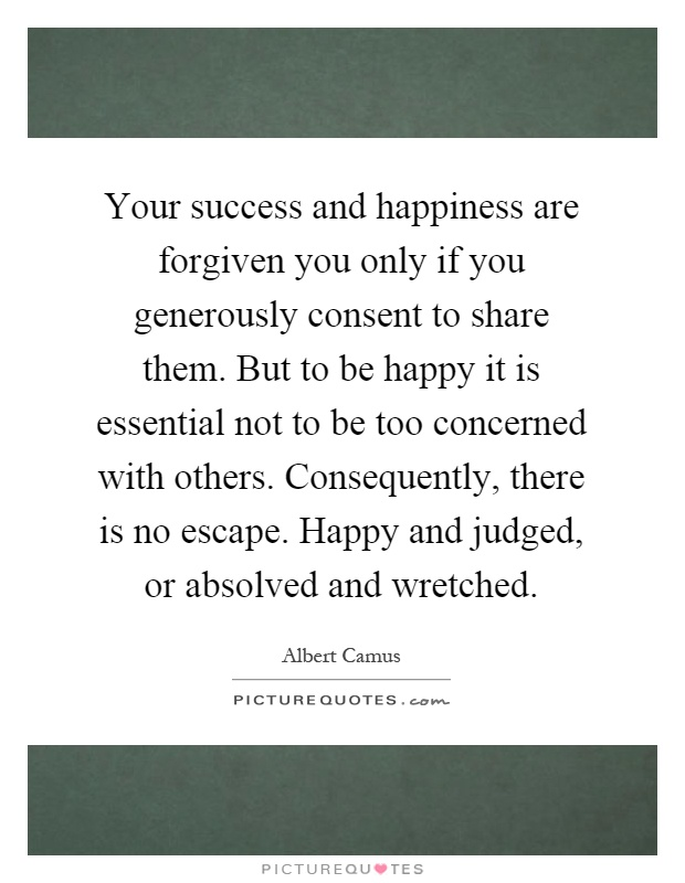 Your success and happiness are forgiven you only if you generously consent to share them. But to be happy it is essential not to be too concerned with others. Consequently, there is no escape. Happy and judged, or absolved and wretched Picture Quote #1