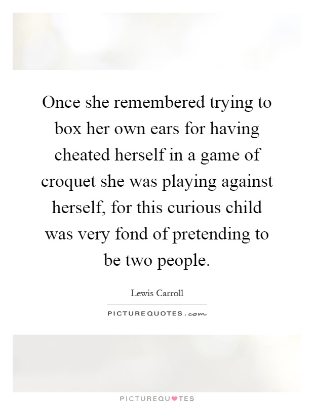 Once she remembered trying to box her own ears for having cheated herself in a game of croquet she was playing against herself, for this curious child was very fond of pretending to be two people Picture Quote #1