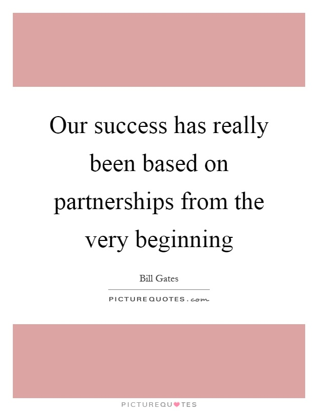 Our success has really been based on partnerships from the very beginning Picture Quote #1