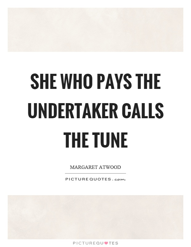 She who pays the undertaker calls the tune Picture Quote #1