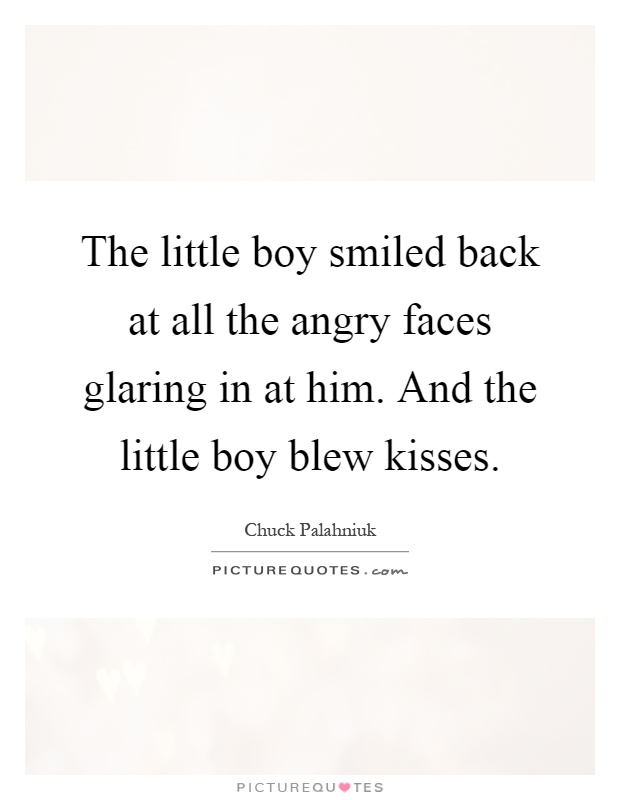 The little boy smiled back at all the angry faces glaring in at him. And the little boy blew kisses Picture Quote #1