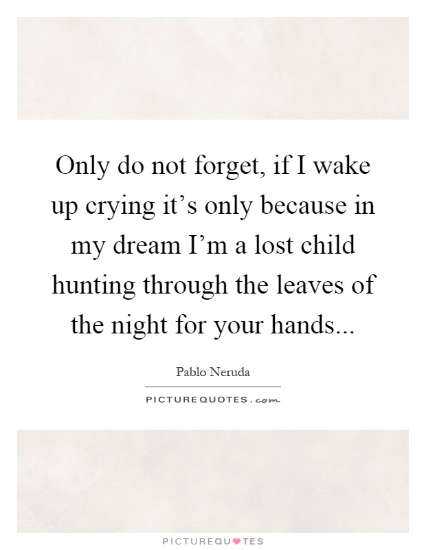 Only do not forget, if I wake up crying it\'s only because in ...