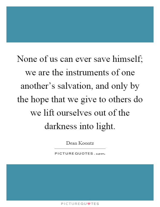 None of us can ever save himself; we are the instruments of one another's salvation, and only by the hope that we give to others do we lift ourselves out of the darkness into light Picture Quote #1