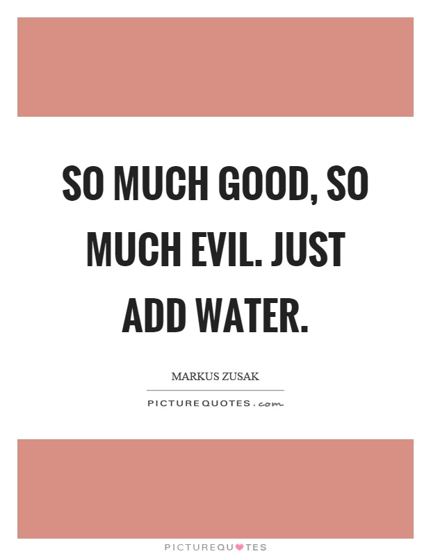 So much good, so much evil. Just add water Picture Quote #1