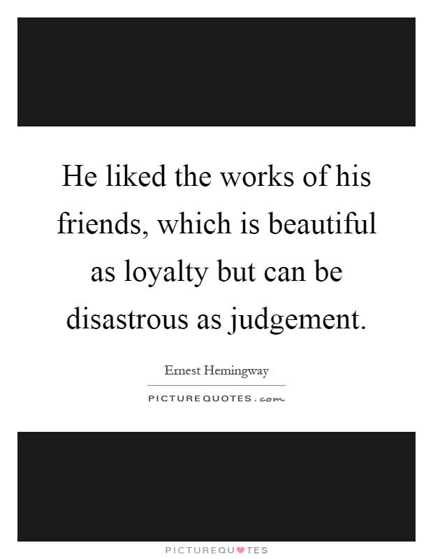 He liked the works of his friends, which is beautiful as loyalty but can be disastrous as judgement Picture Quote #1