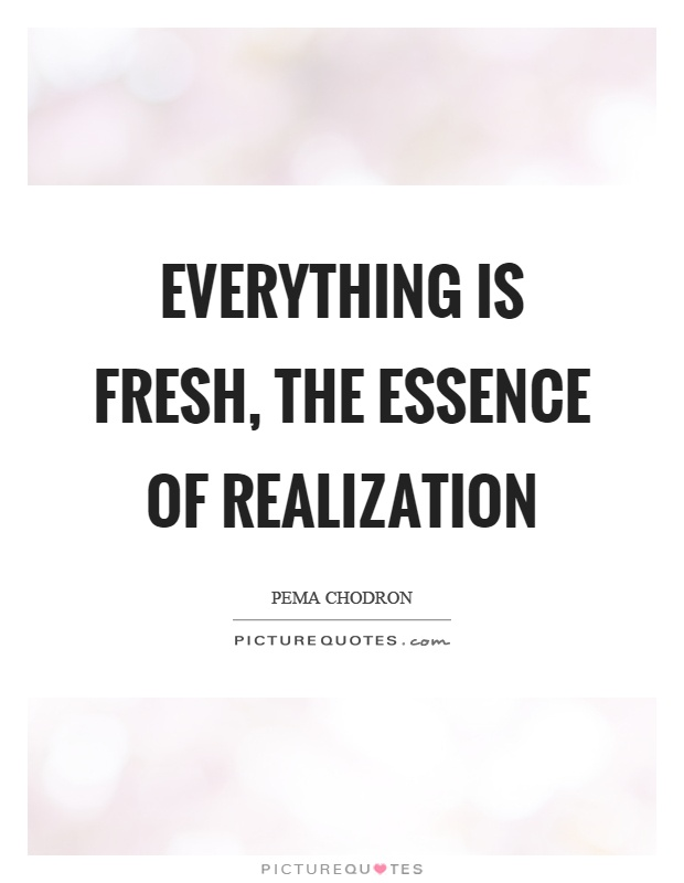 Everything is fresh, the essence of realization Picture Quote #1