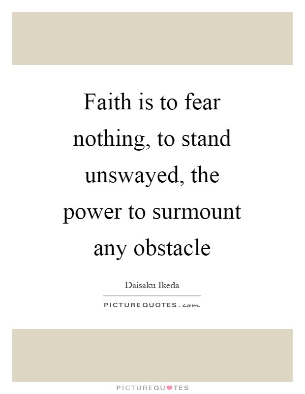 Faith is to fear nothing, to stand unswayed, the power to surmount any obstacle Picture Quote #1