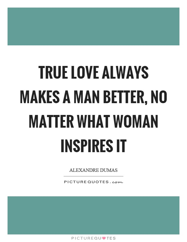True love always makes a man better, no matter what woman inspires it Picture Quote #1