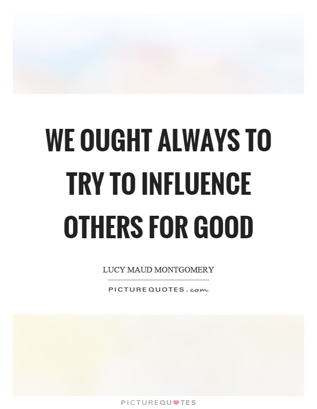 We ought always to try to influence others for good Picture Quote #1