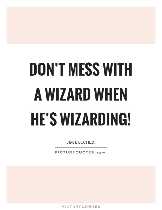 Don't mess with a wizard when he's wizarding! Picture Quote #1