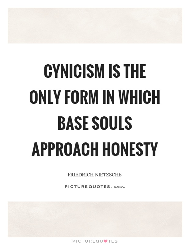 Cynicism is the only form in which base souls approach honesty Picture Quote #1