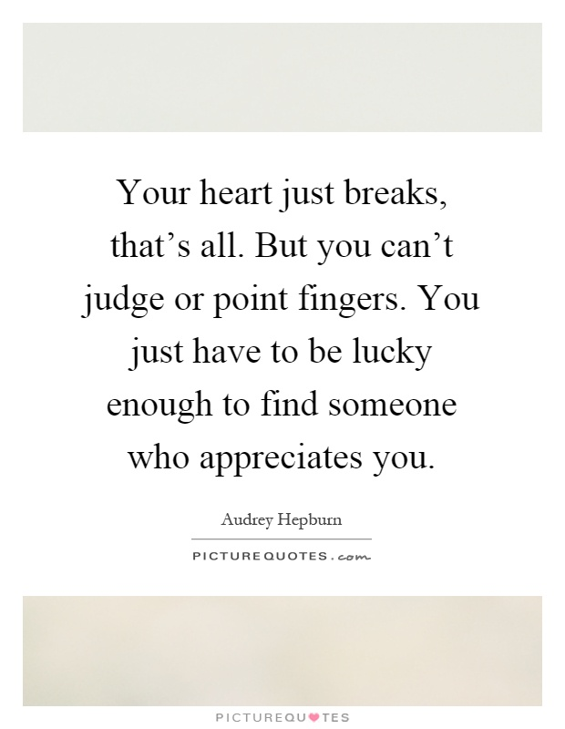Your heart just breaks, that's all. But you can't judge or point fingers. You just have to be lucky enough to find someone who appreciates you Picture Quote #1