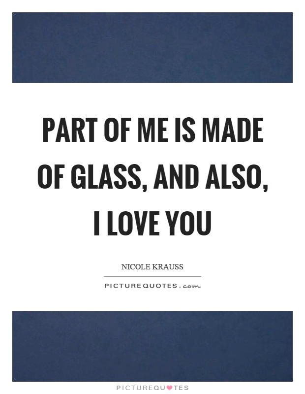 Part of me is made of glass, and also, I love you Picture Quote #1
