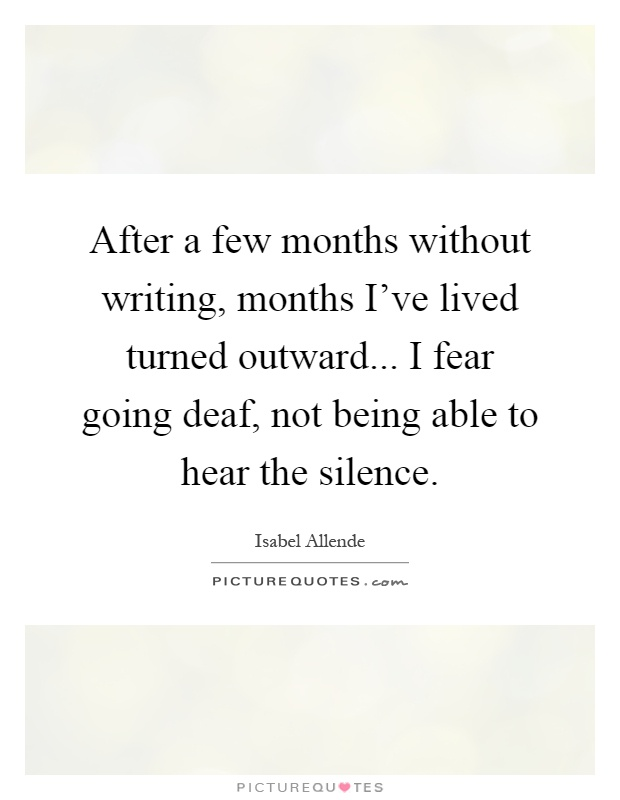 After a few months without writing, months I've lived turned outward... I fear going deaf, not being able to hear the silence Picture Quote #1