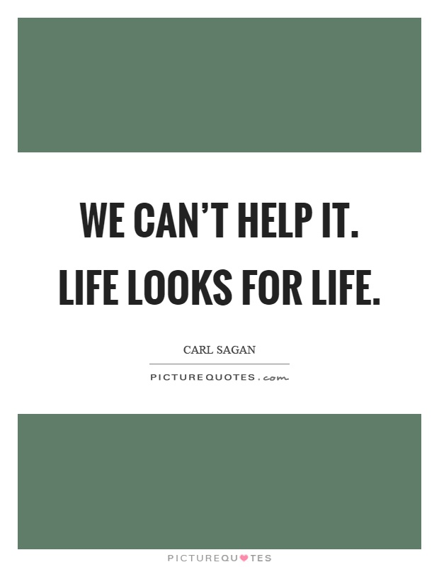 We can't help it. Life looks for life Picture Quote #1