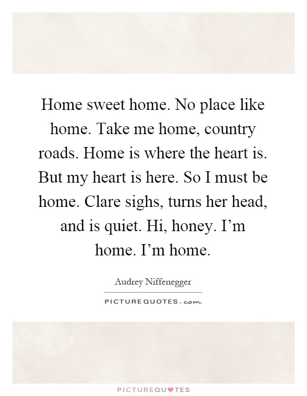 Home sweet home. No place like home. Take me home, country roads. Home is where the heart is. But my heart is here. So I must be home. Clare sighs, turns her head, and is quiet. Hi, honey. I'm home. I'm home Picture Quote #1